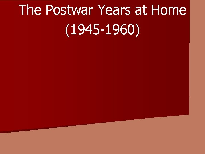 The Postwar Years at Home (1945 -1960)