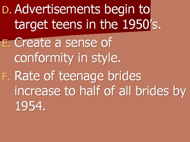 D. Advertisements begin to target teens in the 1950's. E. Create a sense of