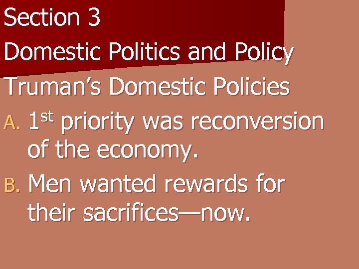 Section 3 Domestic Politics and Policy Truman's Domestic Policies A. 1 st priority was