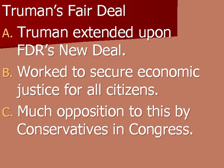 Truman's Fair Deal A. Truman extended upon FDR's New Deal. B. Worked to secure