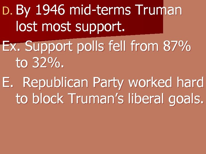D. By 1946 mid-terms Truman lost most support. Ex. Support polls fell from 87%