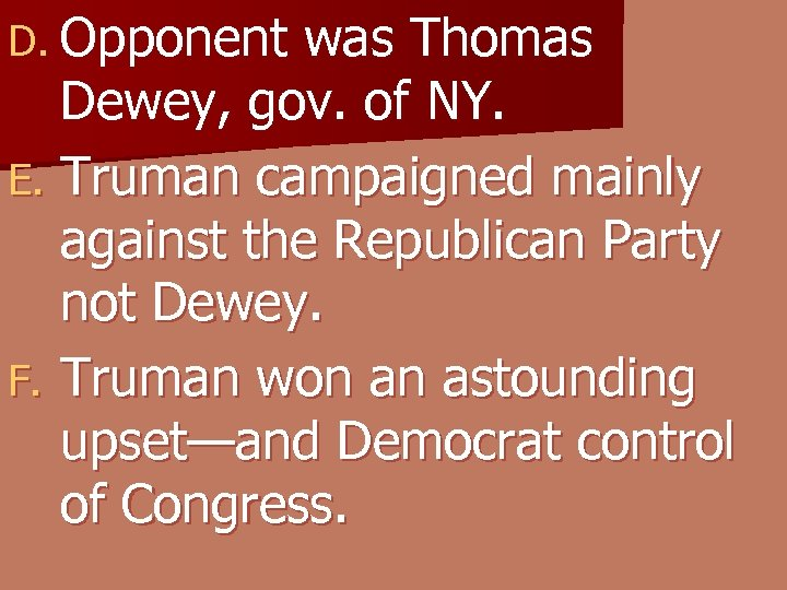 D. Opponent was Thomas Dewey, gov. of NY. E. Truman campaigned mainly against the
