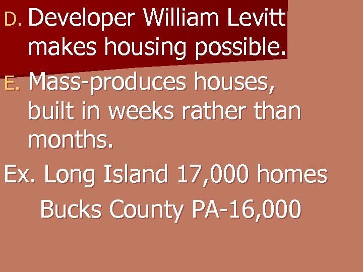 D. Developer William Levitt makes housing possible. E. Mass-produces houses, built in weeks rather