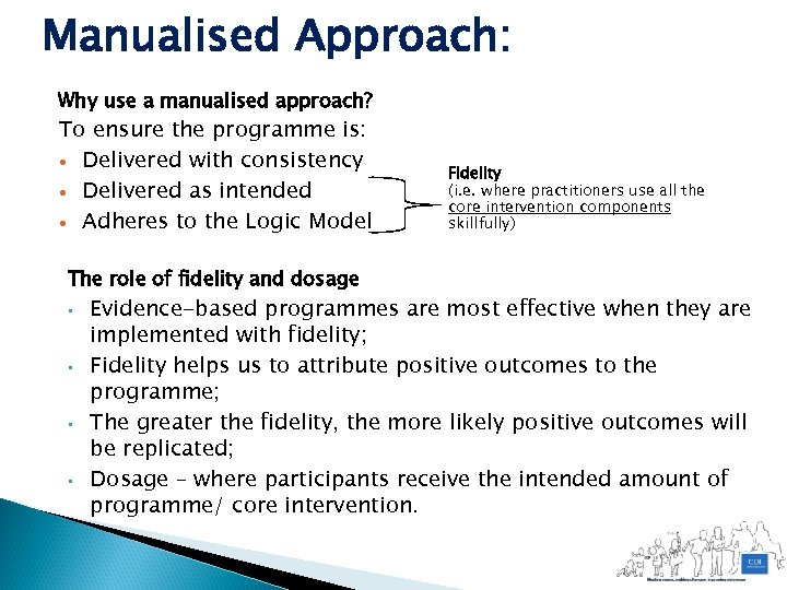 Manualised Approach: Why use a manualised approach? To ensure the programme is: Delivered with