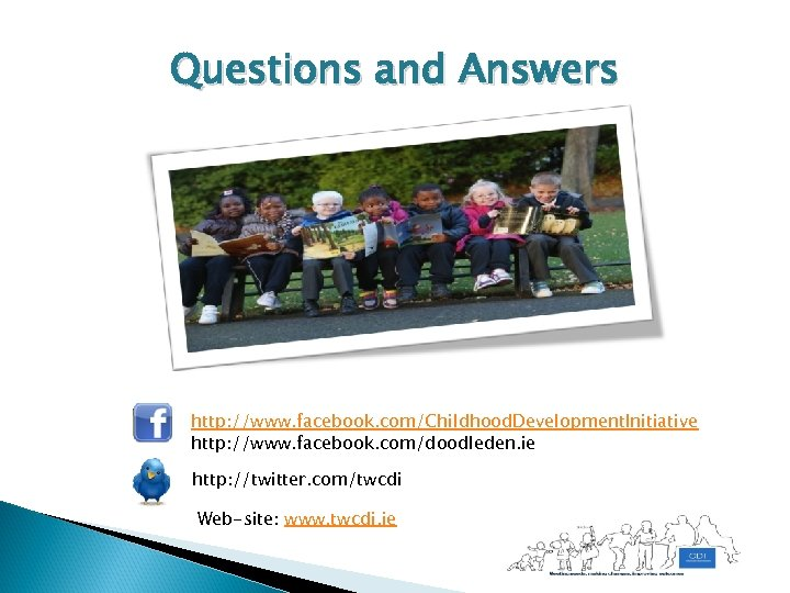 Questions and Answers http: //www. facebook. com/Childhood. Development. Initiative http: //www. facebook. com/doodleden. ie