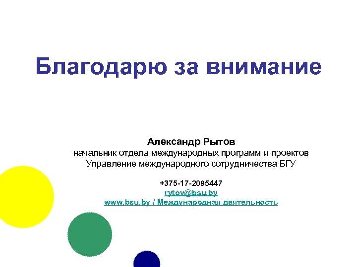 Благодарю за внимание Александр Рытов начальник отдела международных программ и проектов Управление международного сотрудничества