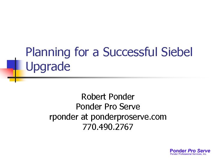 Planning for a Successful Siebel Upgrade Robert Ponder Pro Serve rponder at ponderproserve. com
