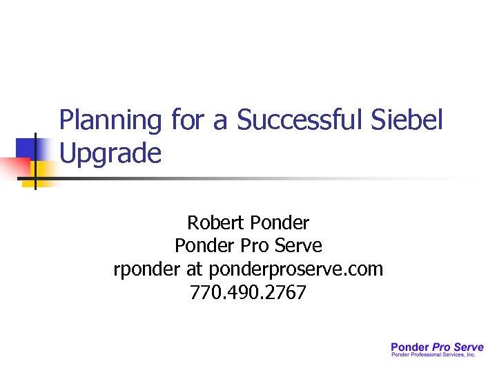 Planning for a Successful Siebel Upgrade Robert Ponder Pro Serve rponder at ponderproserve. com