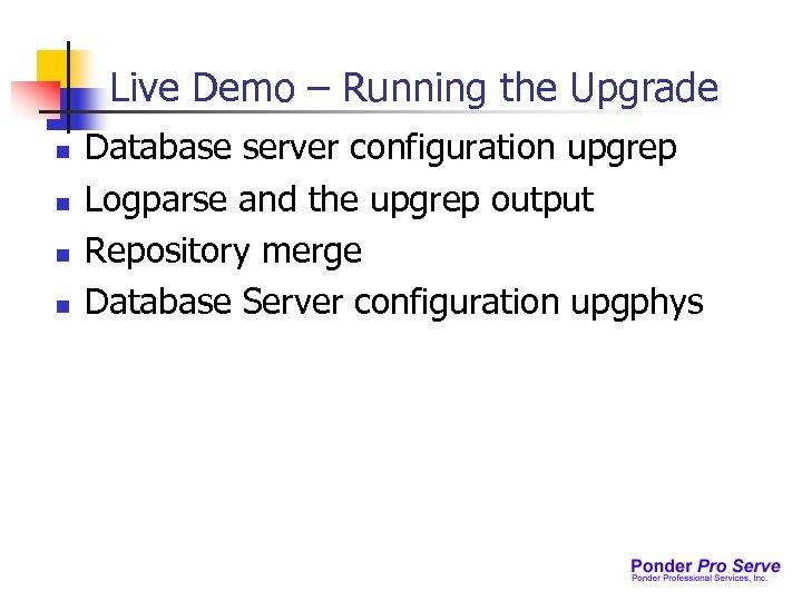 Live Demo – Running the Upgrade n n Database server configuration upgrep Logparse and