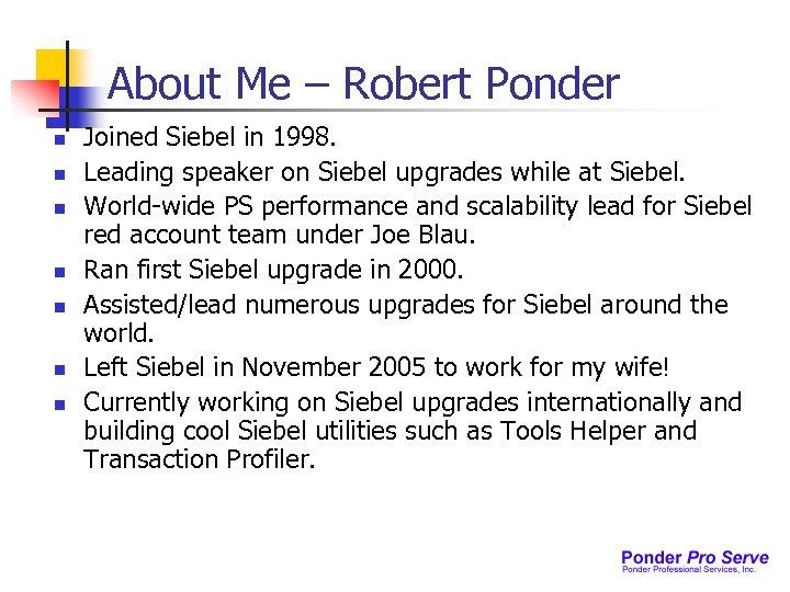 About Me – Robert Ponder n n n n Joined Siebel in 1998. Leading