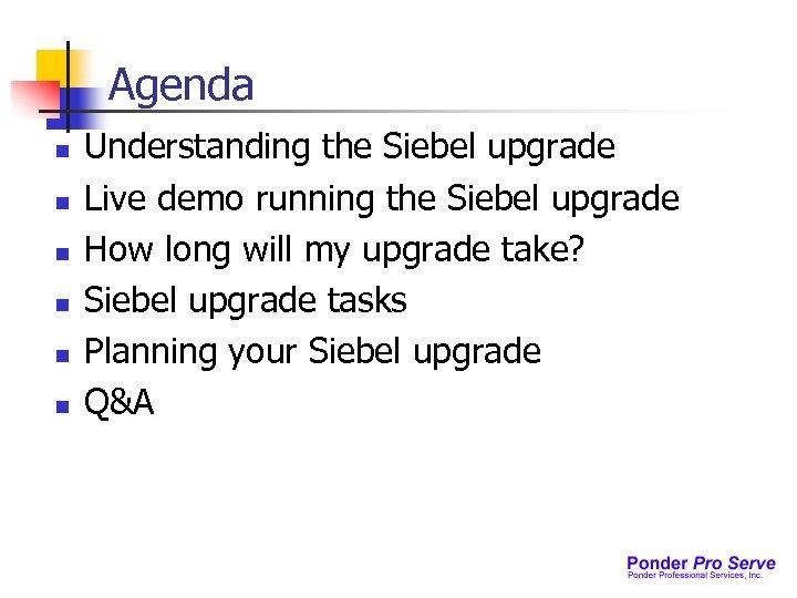 Agenda n n n Understanding the Siebel upgrade Live demo running the Siebel upgrade