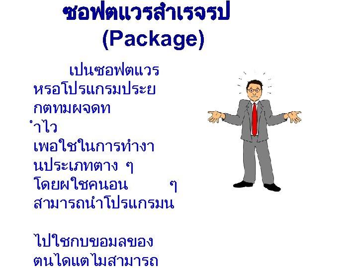ซอฟตแวรสำเรจรป (Package) เปนซอฟตแวร หรอโปรแกรมประย กตทมผจดท ำไว เพอใชในการทำงา นประเภทตาง ๆ โดยผใชคนอน ๆ สามารถนำโปรแกรมน ไปใชกบขอมลของ ตนไดแตไมสามารถ