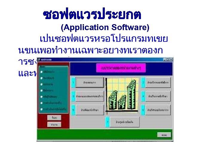 ซอฟตแวรประยกต (Application Software) เปนซอฟตแวรหรอโปรแกรมทเขย นขนเพอทำงานเฉพาะอยางทเราตองก ารซงแตละโปรแกรมจะมเงอนไข และฟอรมทตางกน