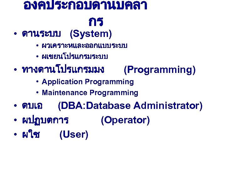 องคประกอบดานบคลา กร • ดานระบบ (System) • ผวเคราะหและออกแบบระบบ • ผเขยนโปรแกรมระบบ • ทางดานโปรแกรมมง (Programming) • Application