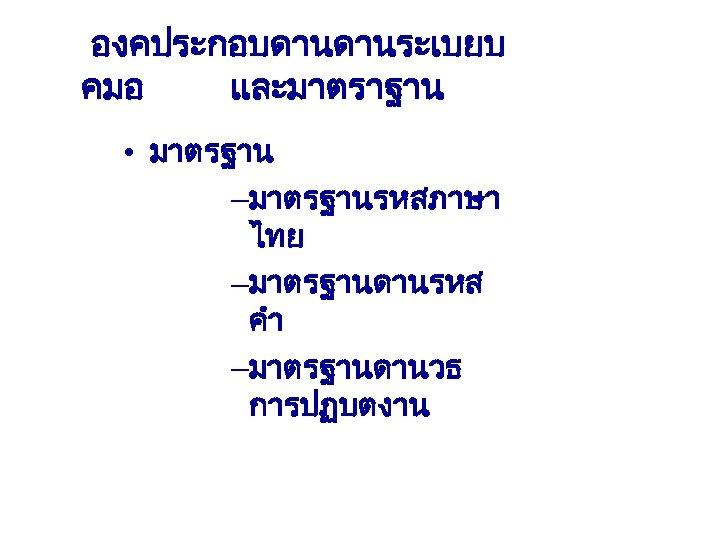 องคประกอบดานดานระเบยบ คมอ และมาตราฐาน • มาตรฐาน –มาตรฐานรหสภาษา ไทย –มาตรฐานดานรหส คำ –มาตรฐานดานวธ การปฏบตงาน