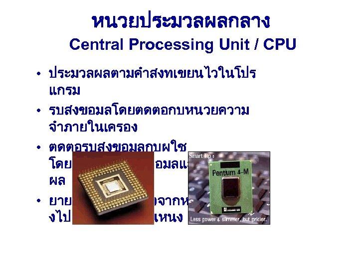 หนวยประมวลผลกลาง Central Processing Unit / CPU • ประมวลผลตามคำสงทเขยนไวในโปร แกรม • รบสงขอมลโดยตดตอกบหนวยความ จำภายในเครอง • ตดตอรบสงขอมลกบผใช