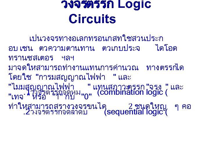 วงจรตรรก Logic Circuits เปนวงจรทางอเลกทรอนกสทใชสวนประก อบ เชน ตวความตานทาน ตวเกบประจ ไดโอด ทรานซสเตอร ฯลฯ มาจดใหสามารถทำงานแทนการคำนวณ ทางตรรก ได