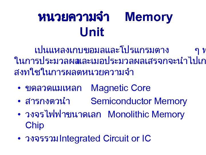 หนวยความจำ Unit Memory เปนแหลงเกบขอมลและโปรแกรมตาง ๆท ในการประมวลผล และเมอประมวลผลเสรจกจะนำไปเก สงทใชในการผลตหนวยความจำ • ขดลวดแมเหลก Magnetic Core • สารกงตวนำ