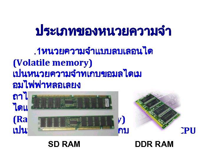 ประเภทของหนวยความจำ. 1หนวยความจำแบบลบเลอนได (Volatile memory) เปนหนวยความจำทเกบขอมลไดเม อมไฟฟาหลอเลยง ถาไฟดบขอมลกจะหายไป ไดแกหนวยความจำประเภท RAM (Random Access Memory) เปนหนวยความจำทตอเชอมกบ SD