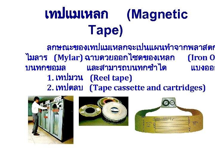 เทปแมเหลก (Magnetic Tape) ลกษณะของเทปแมเหลกจะเปนแผนทำจากพลาสตก ไมลาร (Mylar) ฉาบดวยออกไซดของเหลก (Iron O บนทกขอมล และสามารถบนทกซำได แบงออก 1. เทปมวน