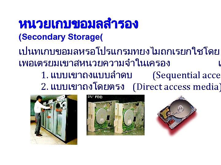 หนวยเกบขอมลสำรอง (Secondary Storage( เปนทเกบขอมลหรอโปรแกรมทยงไมถกเรยกใชโดย เพอเตรยมเขาสหนวยความจำในเครอง แ 1. แบบเขาถงแบบลำดบ (Sequential acces 2. แบบเขาถงโดยตรง (Direct access