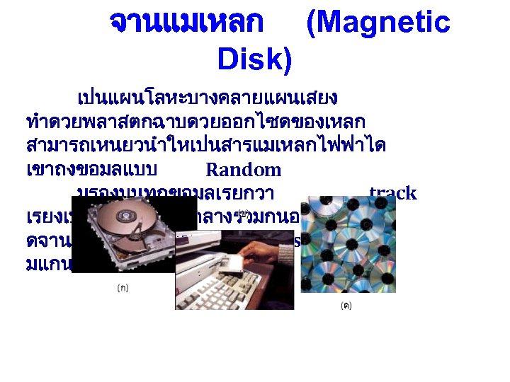 จานแมเหลก (Magnetic Disk) เปนแผนโลหะบางคลายแผนเสยง ทำดวยพลาสตกฉาบดวยออกไซดของเหลก สามารถเหนยวนำใหเปนสารแมเหลกไฟฟาได เขาถงขอมลแบบ Random มรองบนทกขอมลเรยกวา track เรยงเปนชนมจดศนยกลางรวมกนอาจมช ดจานแมเหลกวางซอนกน Disk Pack