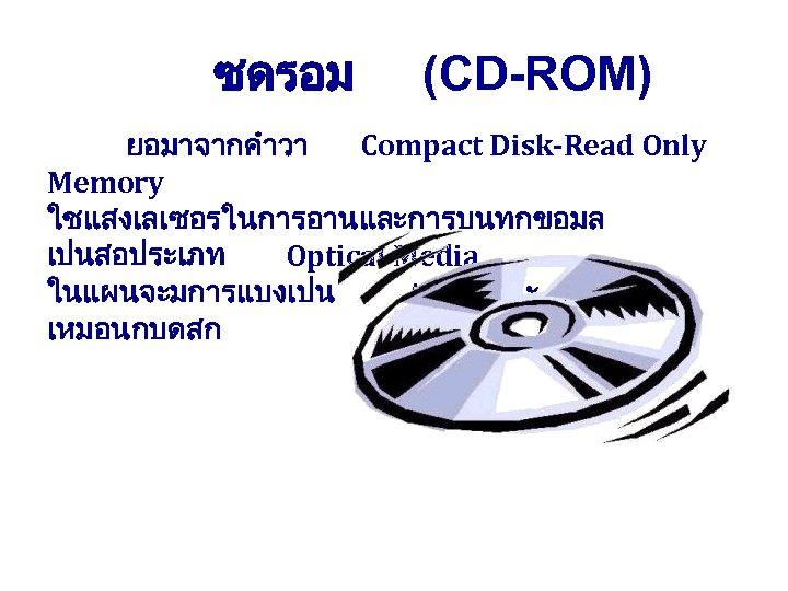 ซดรอม (CD-ROM) ยอมาจากคำวา Compact Disk-Read Only Memory ใชแสงเลเซอรในการอานและการบนทกขอมล เปนสอประเภท Optical Media ในแผนจะมการแบงเปน track และ