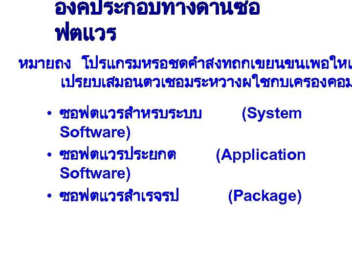องคประกอบทางดานซอ ฟตแวร หมายถง โปรแกรมหรอชดคำสงทถกเขยนขนเพอใหเ เปรยบเสมอนตวเชอมระหวางผใชกบเครองคอม • ซอฟตแวรสำหรบระบบ (System Software) • ซอฟตแวรประยกต (Application Software) •