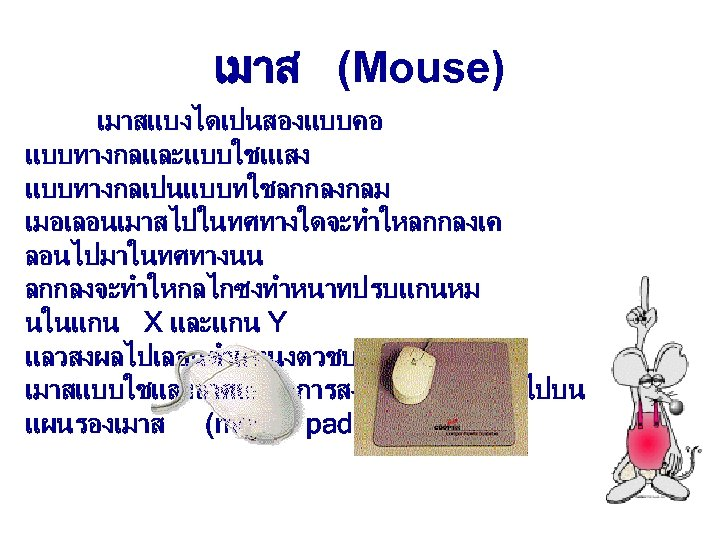 เมาส (Mouse) เมาสแบงไดเปนสองแบบคอ แบบทางกลและแบบใชเแสง แบบทางกลเปนแบบทใชลกกลงกลม เมอเลอนเมาสไปในทศทางใดจะทำใหลกกลงเค ลอนไปมาในทศทางนน ลกกลงจะทำใหกลไกซงทำหนาทปรบแกนหม นในแกน X และแกน Y แลวสงผลไปเลอนตำแหนงตวชบนจอภาพ เมาสแบบใชแสงอาศยหลกการสงแสงจากเมาสลงไปบน
