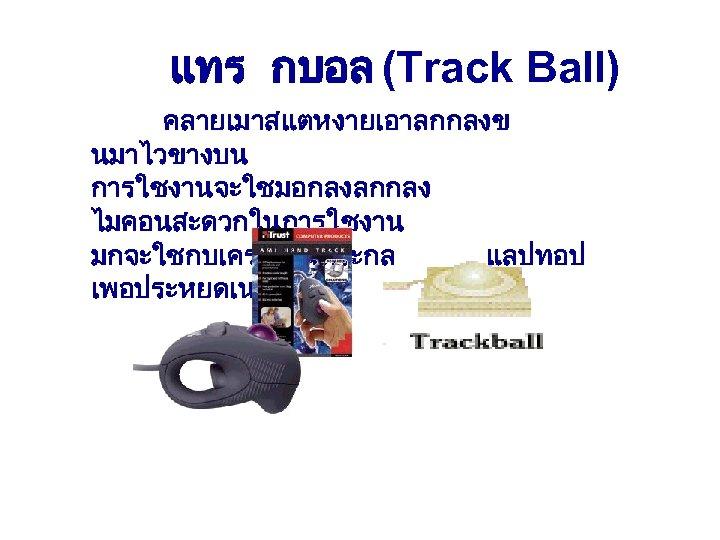 แทร กบอล (Track Ball) คลายเมาสแตหงายเอาลกกลงข นมาไวขางบน การใชงานจะใชมอกลงลกกลง ไมคอนสะดวกในการใชงาน มกจะใชกบเครองในตระกล แลปทอป เพอประหยดเนอท