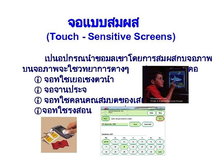 จอแบบสมผส (Touch - Sensitive Screens) เปนอปกรณนำขอมลเขาโดยการสมผสกบจอภาพ บนจอภาพ จะใชวทยาการตางๆ 4 วทยาการ คอ i จอทใชเยอเชงตวนำ i