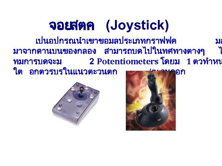 จอยสตค (Joystick) เปนอปกรณนำเขาขอมลประเภทกราฟฟค มล มาจากดานบนของกลอง สามารถบดไปในทศทางตางๆ ไ ทมการบดจะม 2 Potentiometers โดยม 1 ตวทำหน ใต