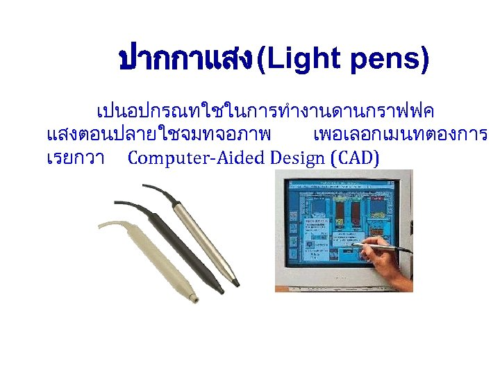 ปากกาแสง (Light pens) เปนอปกรณทใชในการทำงานดานกราฟฟค แสงตอนปลายใชจมทจอภาพ เพอเลอกเมนทตองการ เรยกวา Computer-Aided Design (CAD)