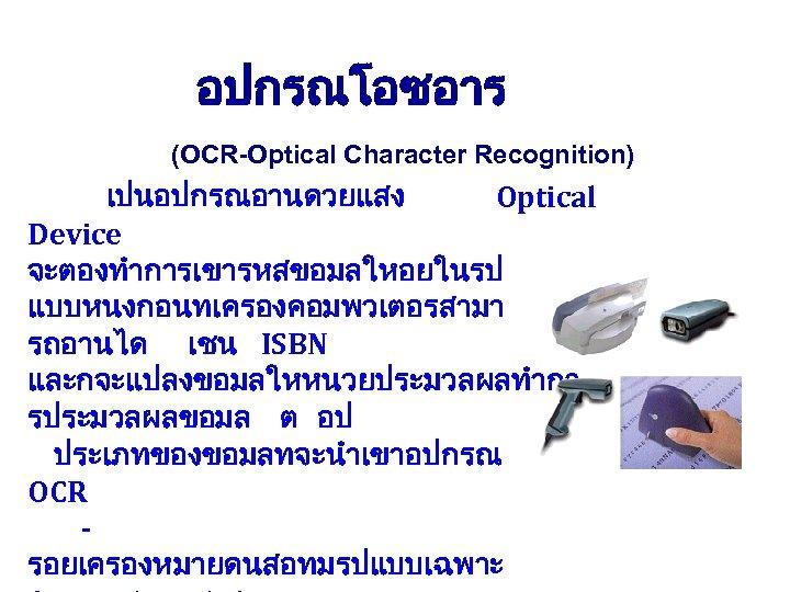 อปกรณโอซอาร (OCR-Optical Character Recognition) เปนอปกรณอานดวยแสง Optical Device จะตองทำการเขารหสขอมลใหอยในรป แบบหนงกอนทเครองคอมพวเตอรสามา รถอานได เชน ISBN และกจะแปลงขอมลใหหนวยประมวลผลทำกา รประมวลผลขอมล