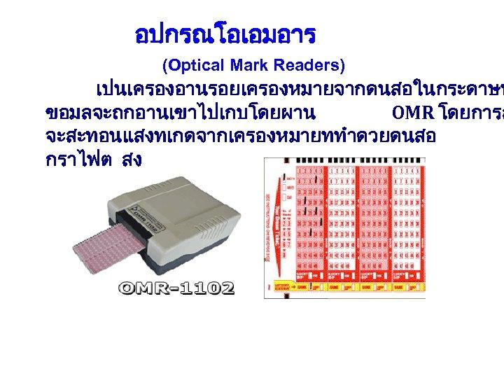 อปกรณโอเอมอาร (Optical Mark Readers) เปนเครองอานรอยเครองหมายจากดนสอในกระดาษท ขอมลจะถกอานเขาไปเกบโดยผาน OMR โดยการส จะสะทอนแสงทเกดจากเครองหมายททำดวยดนสอ กราไฟต สง