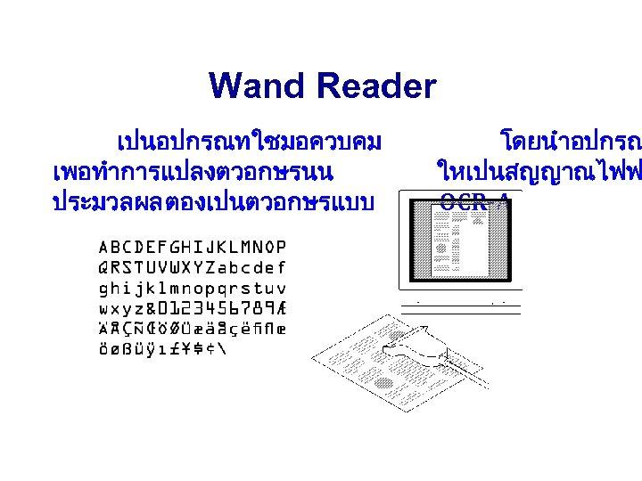 Wand Reader เปนอปกรณทใชมอควบคม เพอทำการแปลงตวอกษรนน ประมวลผล ตองเปนตวอกษรแบบ โดยนำอปกรณ ใหเปนสญญาณไฟฟ OCR-A