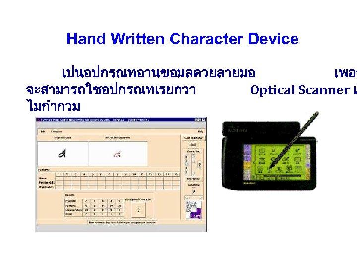 Hand Written Character Device เปนอปกรณทอานขอมลดวยลายมอ เพอช จะสามารถใชอปกรณทเรยกวา Optical Scanner แ ไมกำกวม
