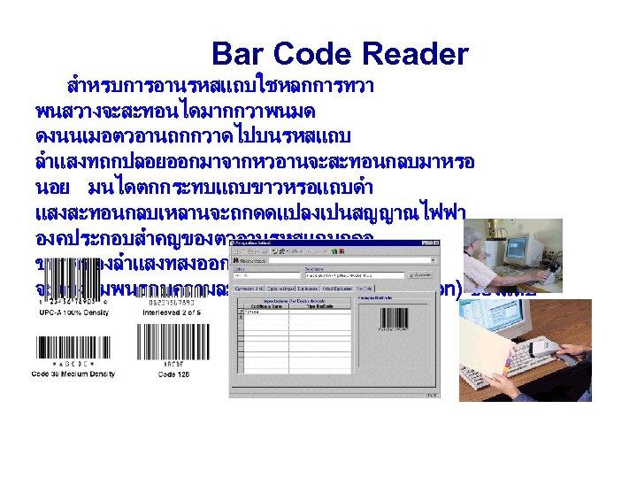 Bar Code Reader สำหรบการอานรหสแถบใชหลกการทวา พนสวางจะสะทอนไดมากกวาพนมด ดงนนเมอตวอานถกกวาดไปบนรหสแถบ ลำแสงทถกปลอยออกมาจากหวอานจะสะทอนกลบมาหรอ นอย มนไดตกกระทบแถบขาวหรอแถบดำ แสงสะทอนกลบเหลานจะถกดดแปลงเปนสญญาณไฟฟา องคประกอบสำคญของตวอานรหสแถบกคอ ขนาดของลำแสงทสงออกมานน จะตองสมพนธกบความละเอยด (resolution)