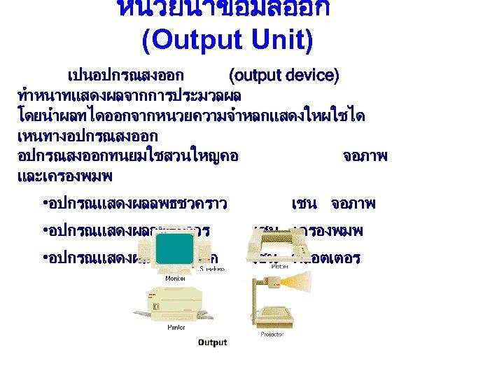 หนวยนำขอมลออก (Output Unit) เปนอปกรณสงออก (output device) ทำหนาทแสดงผลจากการประมวลผล โดยนำผลทไดออกจากหนวยความจำหลกแสดงใหผใชได เหนทางอปกรณสงออกทนยมใชสวนใหญคอ จอภาพ และเครองพมพ • อปกรณแสดงผลลพธชวคราว เชน