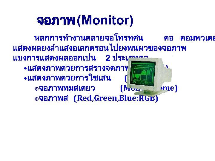 จอภาพ (Monitor) หลกการทำงานคลายจอโทรทศน คอ คอมพวเตอ แสดงผลยงลำแสงอเลกตรอนไปยงพนผวของจอภาพ แบงการแสดงผลออกเปน 2 ประเภทคอ • แสดงภาพดวยการสรางจดภาพ (Pixel) • แสดงภาพดวยการใชเสน