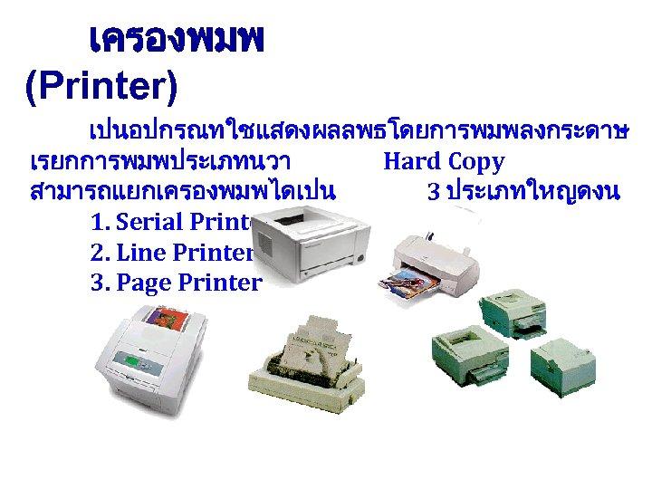เครองพมพ (Printer) เปนอปกรณทใชแสดงผลลพธโดยการพมพลงกระดาษ เรยกการพมพประเภทนวา Hard Copy สามารถแยกเครองพมพไดเปน 3 ประเภทใหญดงน 1. Serial Printer 2. Line