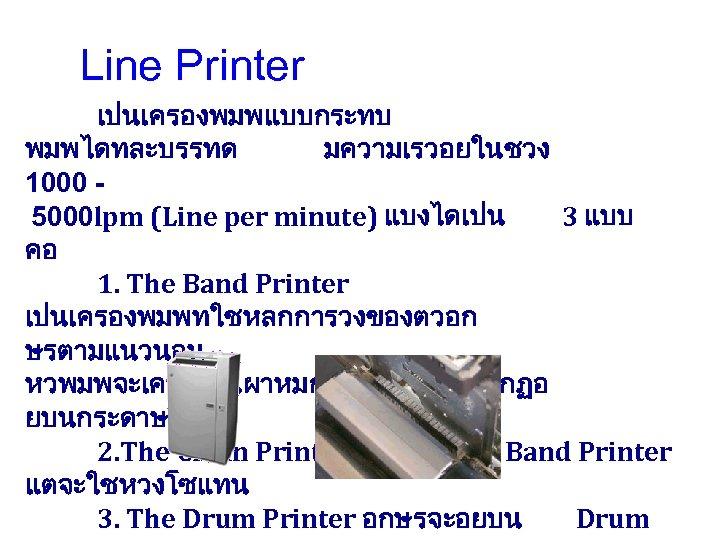 Line Printer เปนเครองพมพแบบกระทบ พมพไดทละบรรทด มความเรวอยในชวง 1000 5000 lpm (Line per minute) แบงไดเปน 3 แบบ