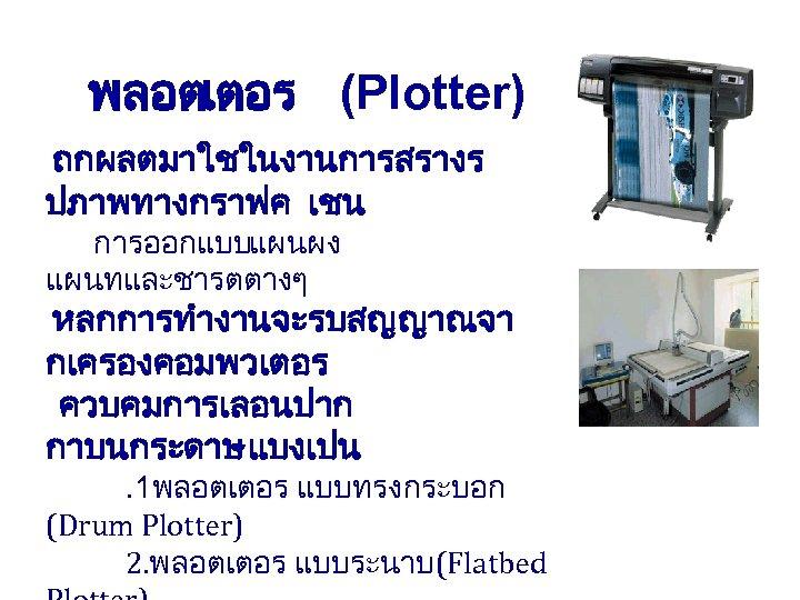 พลอตเตอร (Plotter) ถกผลตมาใชในงานการสรางร ปภาพทางกราฟค เชน การออกแบบแผนผง แผนทและชารตตางๆ หลกการทำงานจะรบสญญาณจา กเครองคอมพวเตอร ควบคมการเลอนปาก กาบนกระดาษ แบงเปน . 1พลอตเตอร