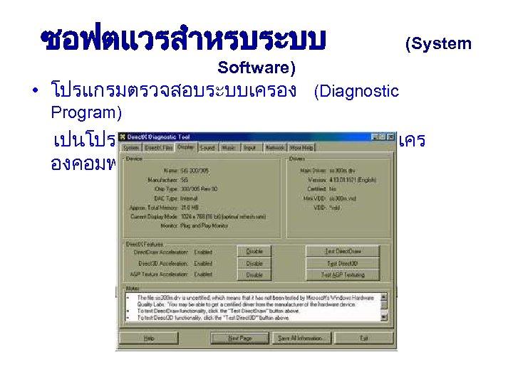 ซอฟตแวรสำหรบระบบ (System Software) • โปรแกรมตรวจสอบระบบเครอง (Diagnostic Program) เปนโปรแกรมทตรวจสอบความบกพรองของเคร องคอมพวเตอร