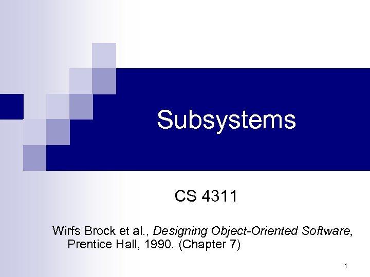 Subsystems CS 4311 Wirfs Brock et al. , Designing Object-Oriented Software, Prentice Hall, 1990.