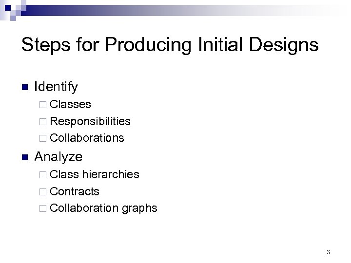 Steps for Producing Initial Designs n Identify ¨ Classes ¨ Responsibilities ¨ Collaborations n