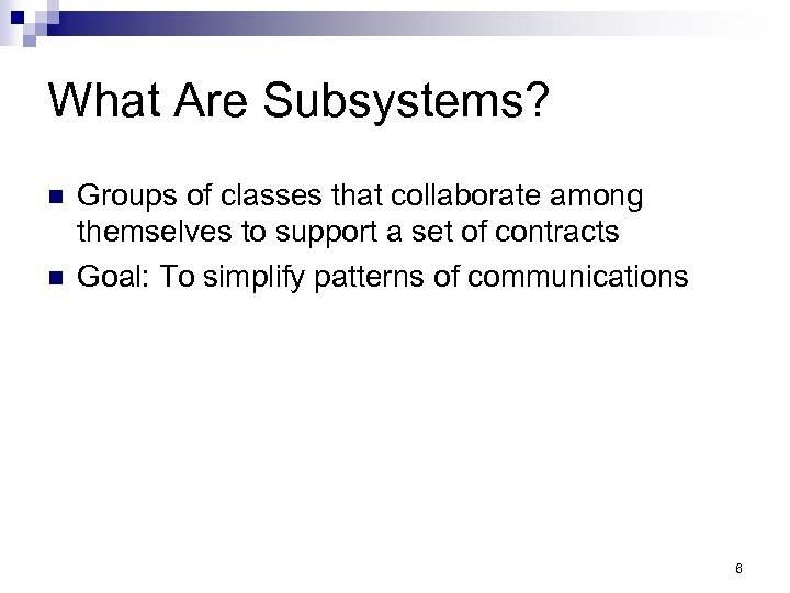 What Are Subsystems? n n Groups of classes that collaborate among themselves to support