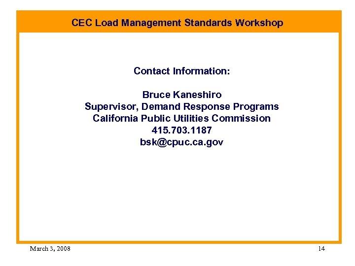 CEC Load Management Standards Workshop Contact Information: Bruce Kaneshiro Supervisor, Demand Response Programs California