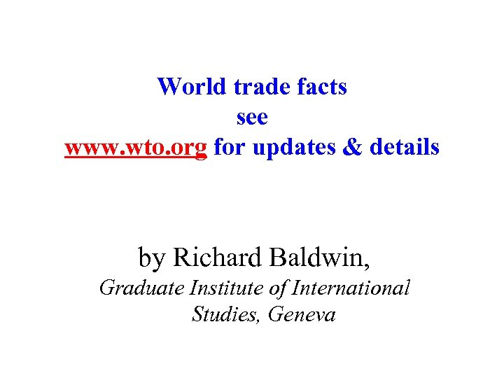 World trade facts see www. wto. org for updates & details by Richard Baldwin,