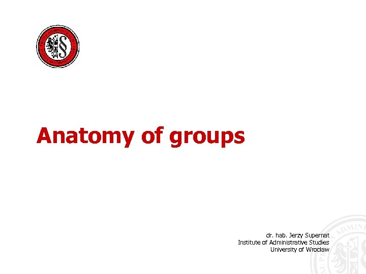Anatomy of groups dr. hab. Jerzy Supernat Institute of Administrative Studies University of Wrocław